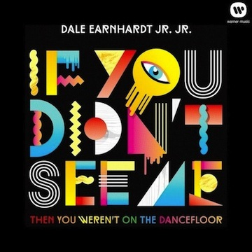 Dale Earnhardt Jr. Jr: If You Didn't See Me (Then You Weren't On The Dancefloor) [New Single]