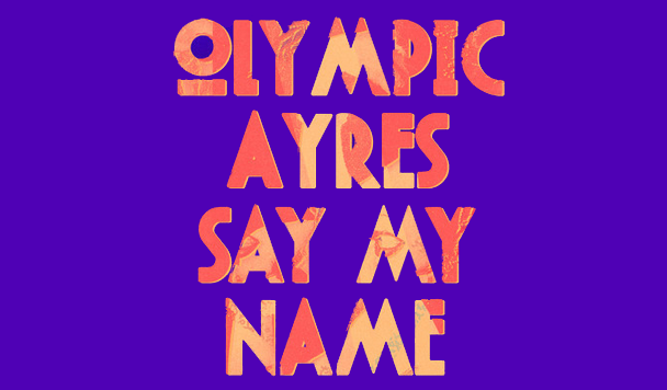 Olympic Ayres: Say My Name  [New Single]