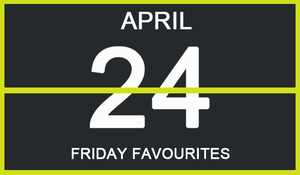 Friday Favourites, April 24th
