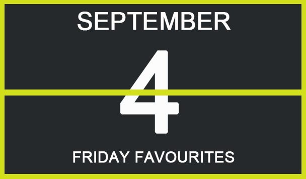 Friday Favourites, September 4
